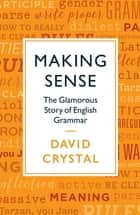 Making Sense - The Glamorous Story of English Grammar ebook by David Crystal
