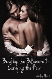 Bred by the Billionaire 2: Carrying the Heir - Bred by the Billionaire, #2 ebook by Ashley Alberti