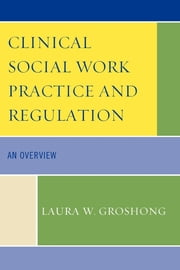 Clinical Social Work Practice and Regulation - An Overview ebook by Laura W. Groshong