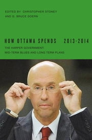 How Ottawa Spends, 2013-2014 - The Harper Government: Mid-Term Blues and Long-Term Plans ebook by Christopher Stoney,G. Bruce Doern