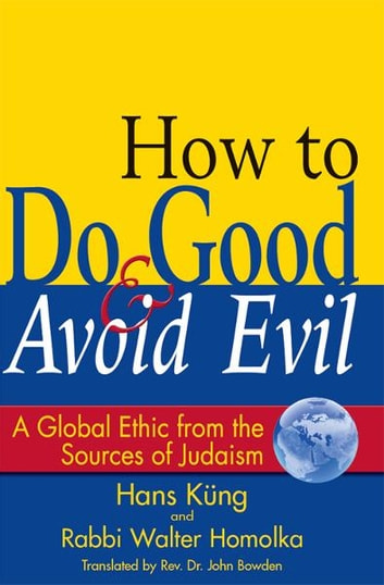 How to Do Good and Avoid Evil: A Global Ethic from the Sources of Judaism ebook by Hans Küng, Rabbi Walter Homolka