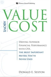 Value Above Cost: Driving Superior Financial Performance with CVA, the Most Important Metric You've Never Used ebook by Sexton, Donald E.