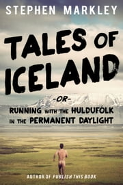 "Tales of Iceland - ""Running with the Huldufólk in the Permanent Daylight"" ebook by Stephen Markley"