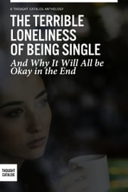 The Terrible Loneliness of Being Single, and Why It Will All be Okay in the End ebook by Thought Catalog