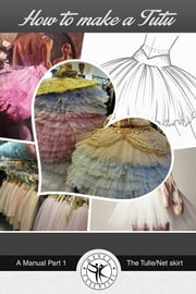 How to Make a Tutu - A Manual Part 1 The Tulle/Net skirt ebook by Dance Essential