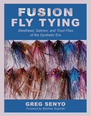 Fusion Fly Tying - Steelhead, Salmon, and Trout Flies of the Synthetic Era ebook by Greg Senyo,Matthew Supinski