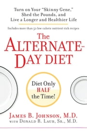 "The Alternate-Day Diet: Turn on Your ""Skinny Gene,"" Shed the Pounds, and Live a Longer and HealthierLife - Turn on Your ""Skinny Gene,"" Shed the Pounds, and Live a Longer and HealthierLife ebook by James B. Johnson,  M.D.,Donald R. Laub Sr.,  M.D."
