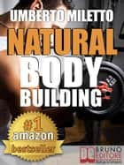 Natural Body Building. Trucchi, Segreti e Programmi per un Fisico da Urlo - Body Building Naturale con Attrezzi per il Bodybuilding Italiano (kindle) ebook by Umberto Miletto