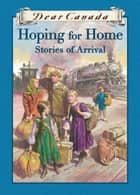 Dear Canada: Hoping for Home - Stories of Arrival ebook by Kit Pearson, Ruby Slipperjack, Jean Little,...