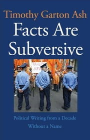 Facts Are Subversive: Political Writing from a Decade Without a Name ebook by Timothy Garton Ash