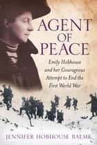 Agent of Peace - Emily Hobhouse and Her Courageous Attempt to End the First World War ebook by Jennifer Hobhouse Balme