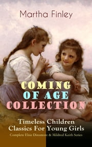 COMING OF AGE COLLECTION – Timeless Children Classics For Young Girls: Complete Elsie Dinsmore & Mildred Keith Series - Including the Novels Edith's Sacrifice, Ella Clinton, Signing the Contract and What it Cost, The Thorn in the Nest & The Tragedy of Wild River Valley (With Original Illustrations) ebook by Martha Finley