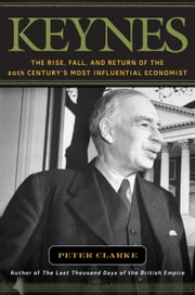 Keynes - The Rise, Fall, and Return of the 20th Century's Most Influential Economist ebook by Peter Clarke