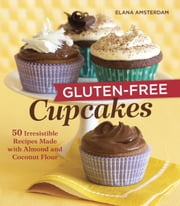 Gluten-Free Cupcakes - 50 Irresistible Recipes Made with Almond and Coconut Flour ebook by Elana Amsterdam