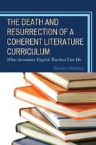 The Death and Resurrection of a Coherent Literature Curriculum - What Secondary English Teachers Can Do ebook by Sandra Stotsky