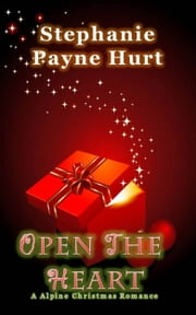 Open The Heart: Alpine Christmas Romance ebook by Stephanie Payne Hurt
