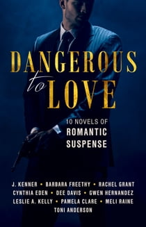 Dangerous to Love - Ten Novels of Romantic Suspense ebook by Toni Anderson, Barbara Freethy, Dee Davis, Leslie A. Kelly, Cynthia Eden, J. Kenner, Meli Raine, Gwen Hernandez, Pamela Clare, Rachel Grant