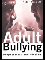 Adult Bullying - Perpetrators and Victims ebook by Peter Randall