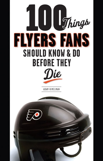 100 Things Flyers Fans Should Know & Do Before They Die ebook by Adam Kimelman