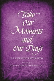 Take Our Moments and Our Days, Volume 2 - An Anabaptist Prayer Book Advent through Pentecost ebook by Arthur Paul Boers, Barabara Nelson Gingerich, Eleanor Kreider, John D Rempel, Mary H Schertz