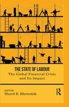 The State of Labour - The Global Financial Crisis and its Impact ebook by Sharit K. Bhowmik