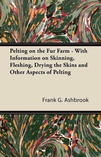 Pelting on the Fur Farm - With Information on Skinning, Fleshing, Drying the Skins and Other Aspects of Pelting ebook by Frank G. Ashbrook
