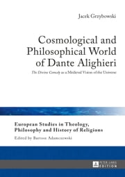 Cosmological and Philosophical World of Dante Alighieri - The Divine Comedy as a Medieval Vision of the Universe ebook by Jacek Grzybowski