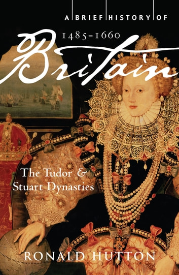 A Brief History of Britain 1485-1660 - The Tudor and Stuart Dynasties ebook by Professor Ronald Hutton