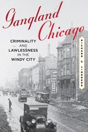 Gangland Chicago - Criminality and Lawlessness in the Windy City ebook by Richard C. Lindberg