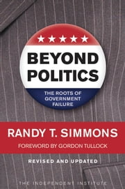 Beyond Politics: The Roots of Government Failure - The Roots of Government Failure ebook by Randy T. Simmons,Gordon Tullock