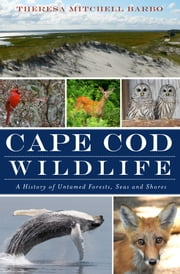 Cape Cod Wildlife - A History of Untamed Forests, Seas and Shores ebook by Theresa Mitchell Barbo