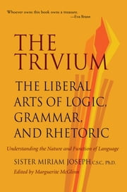 The Trivium: The Liberal Arts of Logic, Grammar, and Rhetoric ebook by Sister Miriam Joseph, Marguerite McGlinn