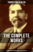 THE COMPLETE WORKS OF THORSTEIN VEBLEN: Economics Books, Business Essays & Political Articles - The Theory of the Leisure Class, The Theory of Business Enterprise, The Higher Learning In America, The Use of Loan Credit in Business… ebook by Thorstein Veblen