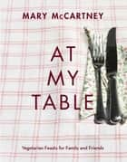 At My Table - Vegetarian Feasts for Family and Friends ebook by Mary McCartney