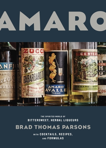Amaro - The Spirited World of Bittersweet, Herbal Liqueurs, with Cocktails, Recipes, and Formulas eBook by Brad Thomas Parsons