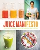 Juice Manifesto - More than 120 Flavor-Packed Juices, Smoothies and Healthful Meals for the Whole Family ebook by Andrew Cooper, Al Richardson