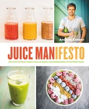 Juice Manifesto - More than 120 Flavor-Packed Juices, Smoothies and Healthful Meals for the Whole Family ebook by Andrew Cooper,Al Richardson