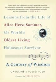 A Century of Wisdom - Lessons from the Life of Alice Herz-Sommer, the World's Oldest Living Holocaust Survivor ebook by Caroline Stoessinger,Vaclav Havel
