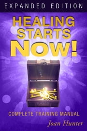 Healing Starts Now! Expanded Edition - Complete Training Manual ebook by Joan Hunter