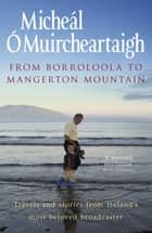 From Borroloola to Mangerton Mountain - Travels and Stories from Ireland's Most Beloved Broadcaster ebook by Micheal O'Muircheartaigh