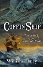 Coffin Ship - The Wreck of the Brig St. John ebook by Mr William Henry