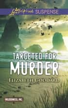 Targeted For Murder (Mills & Boon Love Inspired Suspense) (Wilderness, Inc., Book 1) eBook by Elizabeth Goddard