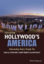 Hollywood's America - Understanding History Through Film ebook by Steven Mintz,Randy W. Roberts,David Welky