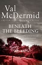 Beneath the Bleeding (Tony Hill and Carol Jordan, Book 5) ebook by Val McDermid