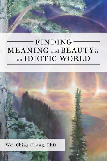 Finding Meaning and Beauty in an Idiotic World ebook by Wei-Ching Chang