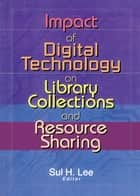 Impact of Digital Technology on Library Collections and Resource Sharing ebook by Sul H. Lee