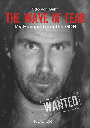 The Wave of Fear - My Escape of the GDR. Literary and Authentic Report. ebook by Otto von Gehr