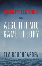 Twenty Lectures on Algorithmic Game Theory ebook by Tim Roughgarden