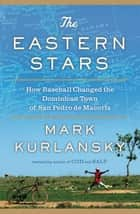 The Eastern Stars - How Baseball Changed the Dominican Town of San Pedro de Macoris ebook by Mark Kurlansky