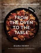 From the Oven to the Table - Simple dishes that look after themselves ebook by Diana Henry